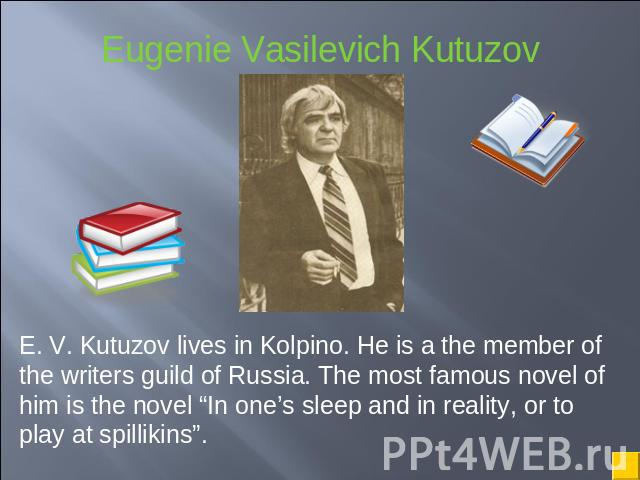 "E. V. Kutuzov lives in Kolpino. He is a the member of the writers guild of Russia. The most famous novel of him is the novel ""In one's sleep and in reality, or to play at spillikins""."