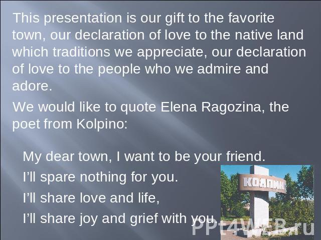 This presentation is our gift to the favorite town, our declaration of love to the native land which traditions we appreciate, our declaration of love to the people who we admire and adore.We would like to quote Elena Ragozina, the poet from Kolpino…
