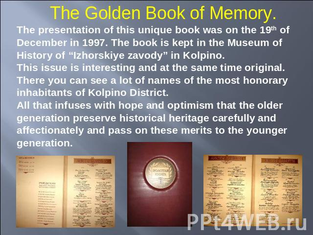 "The Golden Book of Memory. The presentation of this unique book was on the 19th of December in 1997. The book is kept in the Museum of History of ""Izhorskiye zavody"" in Kolpino.This issue is interesting and at the same time original. There you can s…"