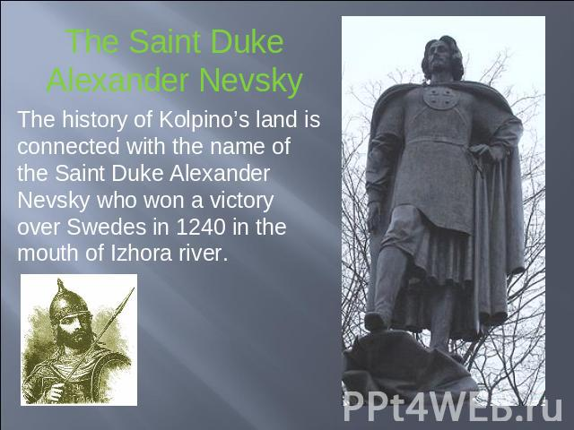 The Saint DukeAlexander Nevsky The history of Kolpino's land is connected with the name of the Saint Duke Alexander Nevsky who won a victory over Swedes in 1240 in the mouth of Izhora river.