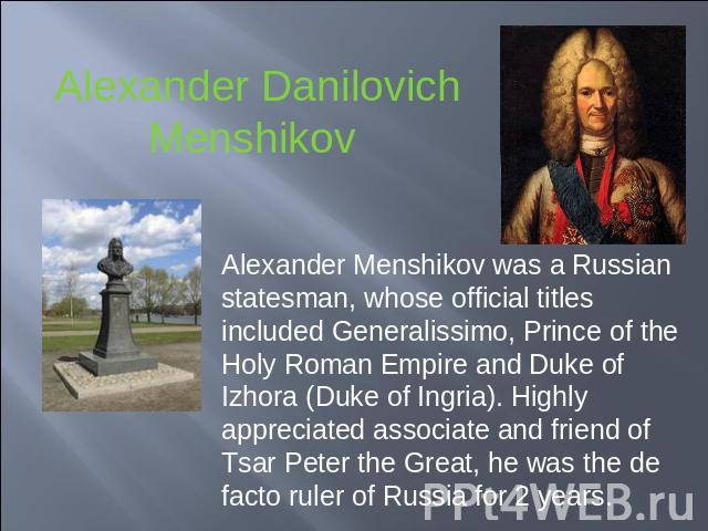 Alexander Danilovich Menshikov Alexander Menshikov was a Russian statesman, whose official titles included Generalissimo, Prince of the Holy Roman Empire and Duke of Izhora (Duke of Ingria). Highly appreciated associate and friend of Tsar Peter the …