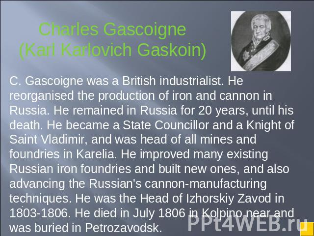 Charles Gascoigne(Karl Karlovich Gaskoin) C. Gascoigne was a British industrialist. He reorganised the production of iron and cannon in Russia. He remained in Russia for 20 years, until his death. He became a State Councillor and a Knight of Saint V…