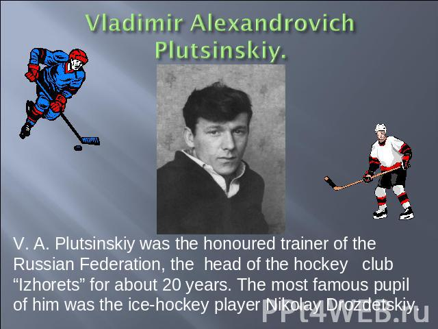 "V. A. Plutsinskiy was the honoured trainer of the Russian Federation, the head of the hockey club ""Izhorets"" for about 20 years. The most famous pupil of him was the ice-hockey player Nikolay Drozdetskiy."