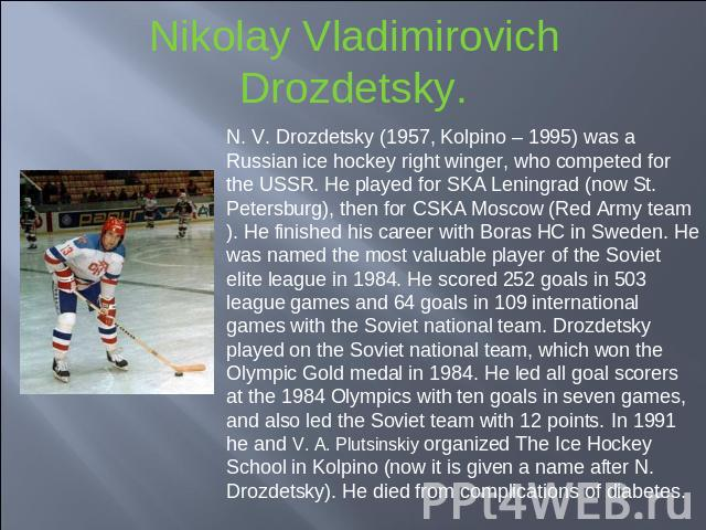 Nikolay Vladimirovich Drozdetsky. N. V. Drozdetsky (1957, Kolpino – 1995) was a Russian ice hockey right winger, who competed for the USSR. He played for SKA Leningrad (now St. Petersburg), then for CSKA Moscow (Red Army team). He finished his caree…