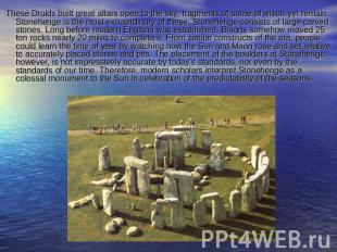 These Druids built great altars open to the sky, fragments of some of which yet
