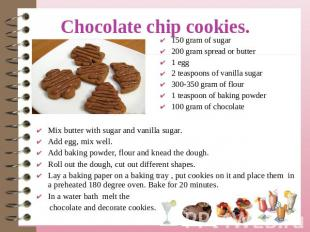 Chocolate chip cookies. 150 gram of sugar200 gram spread or butter1 egg2 teaspoo