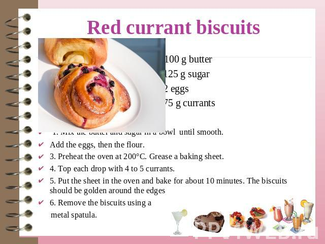 100 g butter 125 g sugar 2 eggs 75 g currants 1. Mix the butter and sugar in a bowl until smooth. Add the eggs, then the flour. 3. Preheat the oven at 200°C. Grease a baking sheet.4. Top each drop with 4 to 5 currants.5. Put the sheet in the oven an…