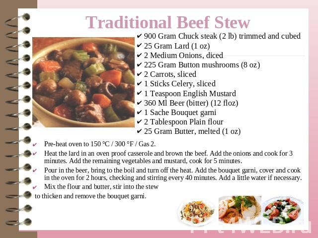 Traditional Beef Stew  900 Gram Chuck steak (2 lb) trimmed and cubed 25 Gram Lard (1 oz) 2 Medium Onions, diced 225 Gram Button mushrooms (8 oz) 2 Carrots, sliced 1 Sticks Celery, sliced 1 Teaspoon English Mustard 360 Ml Beer (bitter) (12 floz) 1 Sa…