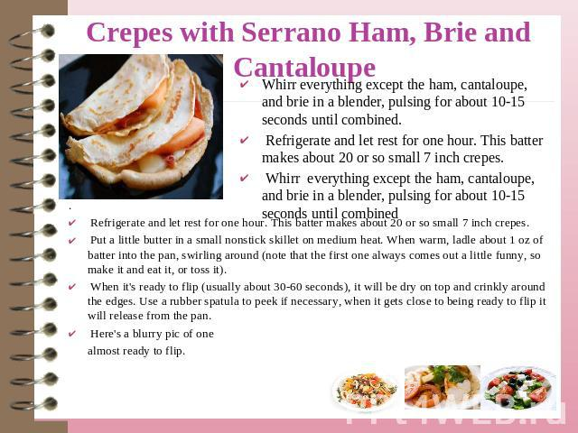 Crepes with Serrano Ham, Brie and Cantaloupe Whirr everything except the ham, cantaloupe, and brie in a blender, pulsing for about 10-15 seconds until combined. Refrigerate and let rest for one hour. This batter makes about 20 or so small 7 inch cre…