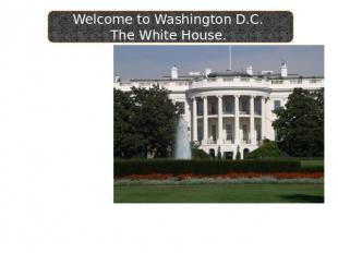 Welcome to Washington D.C. The White House. The beautiful home of every Presiden