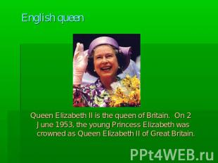 English queen Queen Elizabeth II is the queen of Britain. On 2 June 1953, the yo