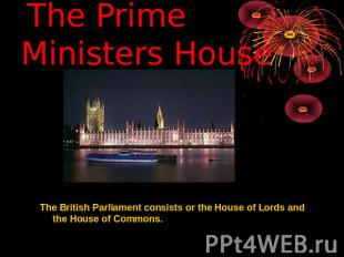 The Prime Ministers House The British Parliament consists or the House of Lords