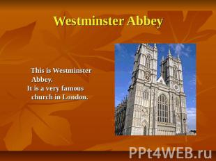 Westminster Abbey This is Westminster Abbey. It is a very famous church in Londo