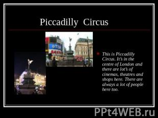 This is Piccadilly Circus. It's in the centre of London and there are lot's of c