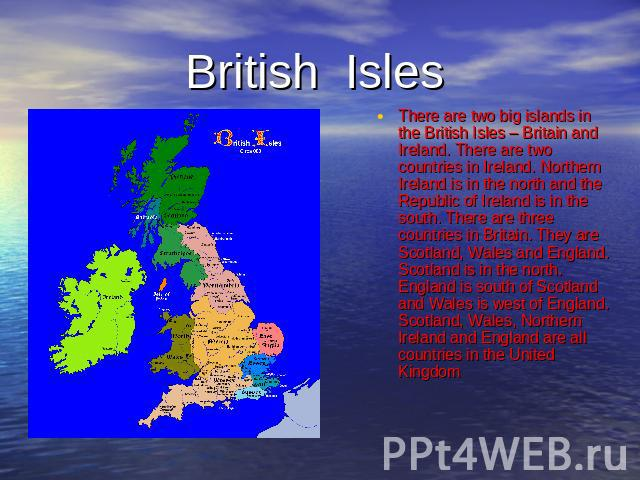 British Isles There are two big islands in the British Isles – Britain and Ireland. There are two countries in Ireland. Northern Ireland is in the north and the Republic of Ireland is in the south. There are three countries in Britain. They are Scot…
