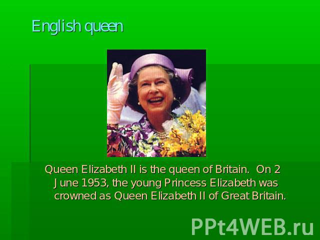 English queen Queen Elizabeth II is the queen of Britain. On 2 June 1953, the young Princess Elizabeth was crowned as Queen Elizabeth II of Great Britain.