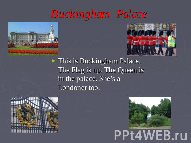 Buckingham Palace This is Buckingham Palace. The Flag is up. The Queen is in the palace. She's a Londoner too.