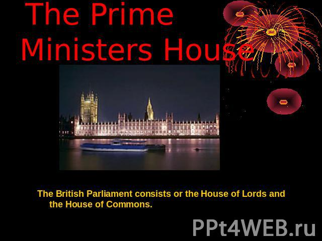 The Prime Ministers House The British Parliament consists or the House of Lords and the House of Commons.