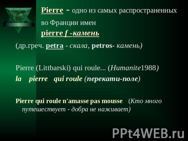 Рierre - одно из самых распространенных во Франции имен pierre f -камень (др.греч. petra - скала, petros- камень) Pierre (Littbarski) qui roule... (Humanite1988)la pierre qui roule (перекати-поле) Pierre qui roule n'amasse pas mousse (Кто много путе…