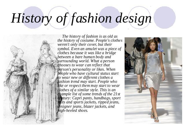 an overview of fashion design history Fashion design is a form of art dedicated to the creation of clothing and other lifestyle accessories modern fashion design is divided into two basic categories: haute couture and ready-to-wear.