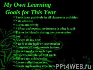 My Own Learning Goals for This Year * Participate positively in all classroom ac