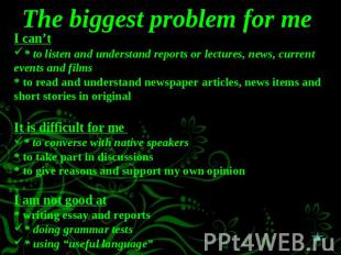 The biggest problem for me I can't* to listen and understand reports or lectures
