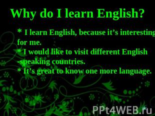 Why do I learn English? * I learn English, because it's interesting for me.* I w