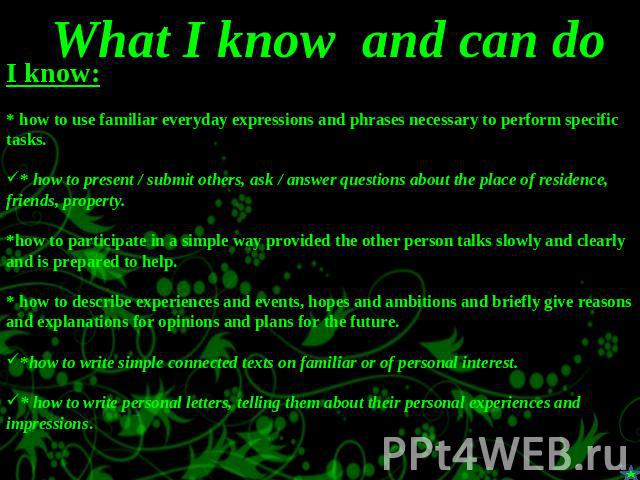 What I know and can do I know:* how to use familiar everyday expressions and phrases necessary to perform specific tasks.* how to present / submit others, ask / answer questions about the place of residence, friends, property.*how to participate in …