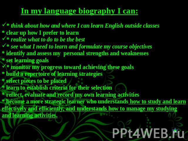 In my language biography I can:* think about how and where I can learn English outside classes * clear up how I prefer to learn * realize what to do to be the best * see what I need to learn and formulate my course objectives* identify and assess my…