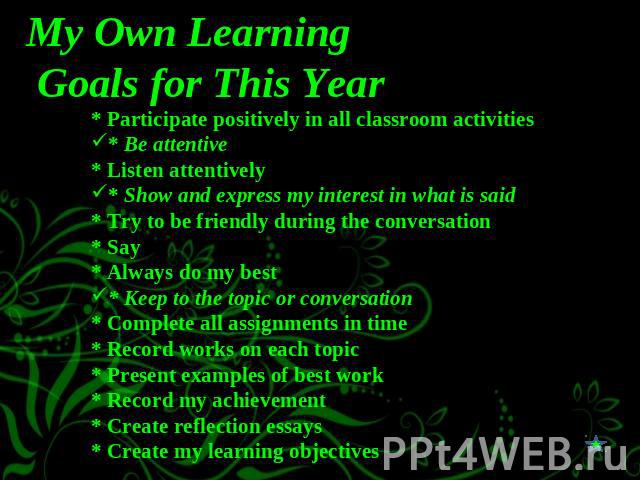My Own Learning Goals for This Year * Participate positively in all classroom activities* Be attentive* Listen attentively* Show and express my interest in what is said* Try to be friendly during the conversation* Say * Always do my best* Keep to th…