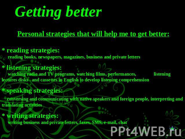 Getting better Personal strategies that will help me to get better:* reading strategies: reading books, newspapers, magazines, business and private letters* listening strategies: watching radio and TV programs, watching films, performances, listenin…