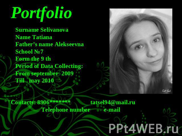 Portfolio Surname Selivanova Name Tatiana Father's name Alekseevna School №7 Form the 9 th Period of Data Collecting: From september 2009 Till may 2010 Contacts: 8906******* tatsel94@mail.ru Telephone number e-mail