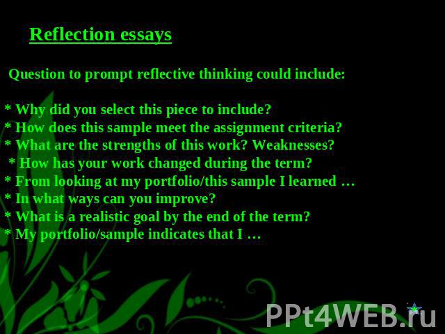 Reflection essays Question to prompt reflective thinking could include:* Why did you select this piece to include?* How does this sample meet the assignment criteria?* What are the strengths of this work? Weaknesses? * How has your work changed duri…