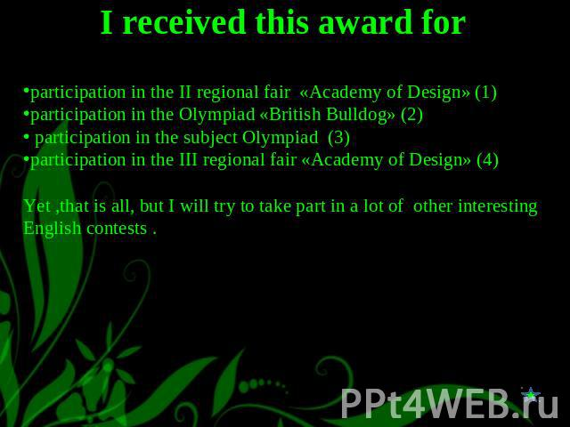 I received this award for participation in the II regional fair «Academy of Design» (1)participation in the Olympiad «British Bulldog» (2) participation in the subject Olympiad (3)participation in the III regional fair «Academy of Design» (4)Yet ,th…