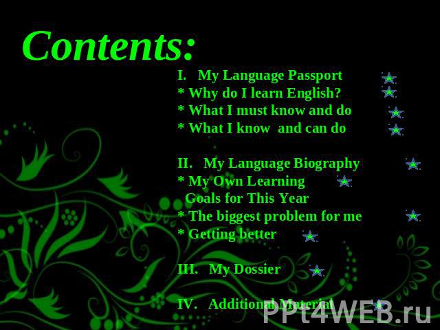 I. My Language Passport * Why do I learn English?* What I must know and do* What I know and can doII. My Language Biography* My Own Learning Goals for This Year* The biggest problem for me* Getting betterIII. My DossierIV. Additional Material Contents: