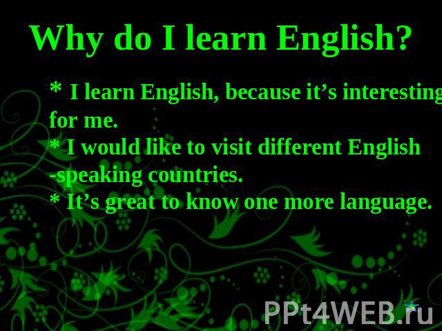 Why do I learn English? * I learn English, because it's interesting for me.* I would like to visit different English -speaking countries.* It's great to know one more language.