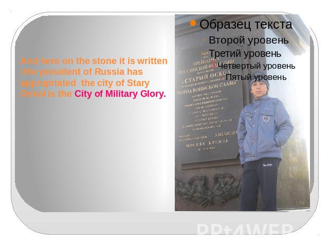 And here on the stone it is written :the president of Russia has appropriated the city of Stary Oskol is the City of Military Glory.
