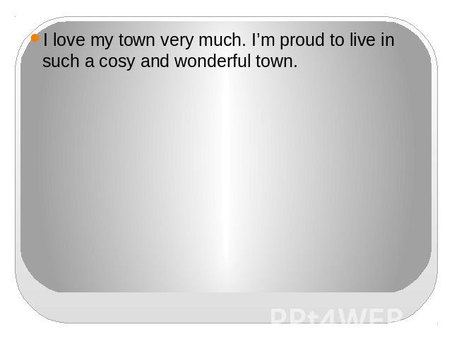 I love my town very much. I'm proud to live in such a cosy and wonderful town.