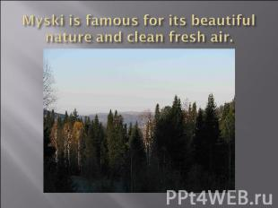 Myski is famous for its beautiful nature and clean fresh air.