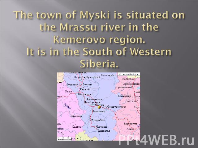 The town of Myski is situated on the Mrassu river in the Kemerovo region.It is in the South of Western Siberia.