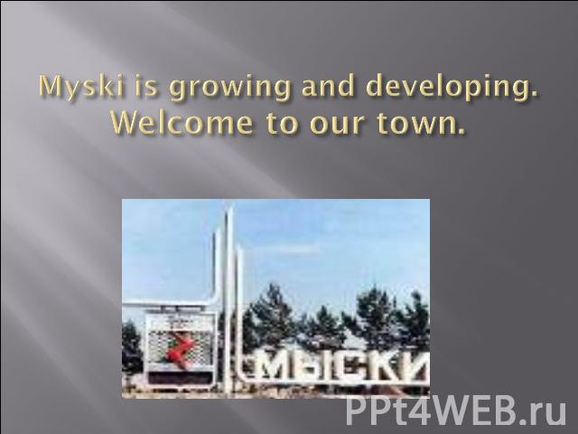 Myski is growing and developing.Welcome to our town.