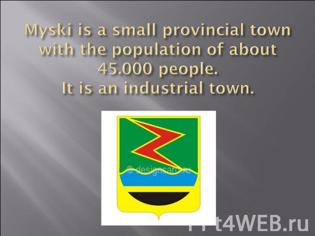 Myski is a small provincial town with the population of about 45.000 people.It is an industrial town.