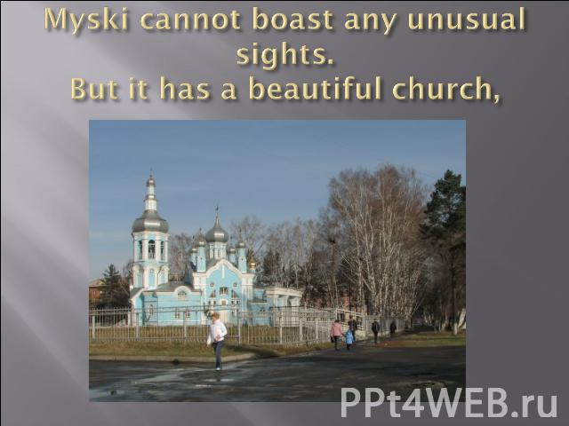 Myski cannot boast any unusual sights.But it has a beautiful church,