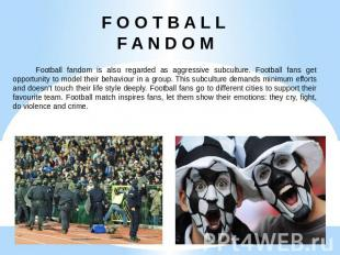 F O O T B A L L F A N D O M Football fandom is also regarded as aggressive subcu