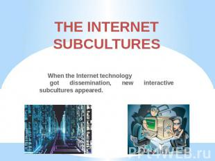 THE INTERNETSUBCULTURES When the Internet technology got dissemination, new inte