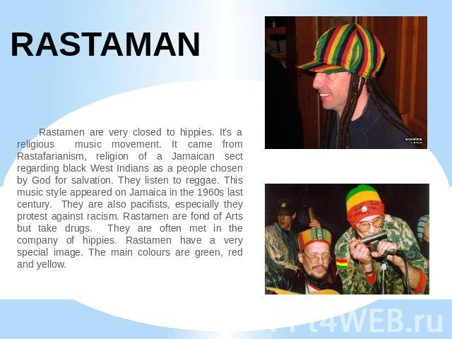 RASTAMAN Rastamen are very closed to hippies. It's a religious music movement. It came from Rastafarianism, religion of a Jamaican sect regarding black West Indians as a people chosen by God for salvation. They listen to reggae. This music style app…