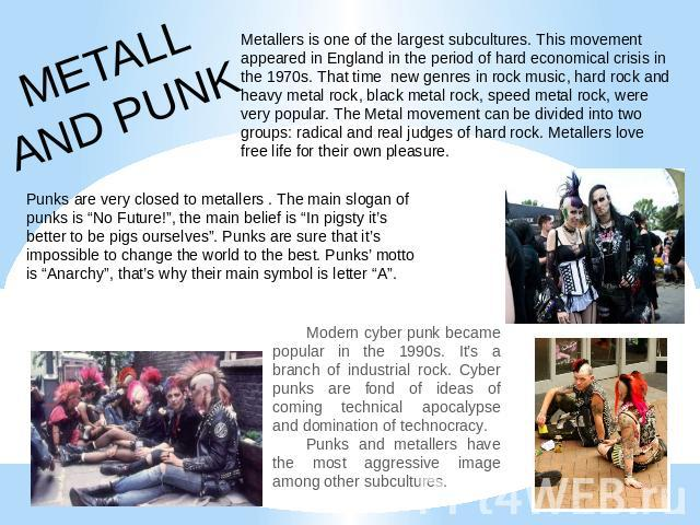METALLAND PUNK Metallers is one of the largest subcultures. This movement appeared in England in the period of hard economical crisis in the 1970s. That time new genres in rock music, hard rock and heavy metal rock, black metal rock, speed metal roc…