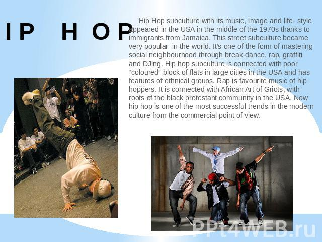 H I P H O P Hip Hop subculture with its music, image and life- style appeared in the USA in the middle of the 1970s thanks to immigrants from Jamaica. This street subculture became very popular in the world. It's one of the form of mastering social …