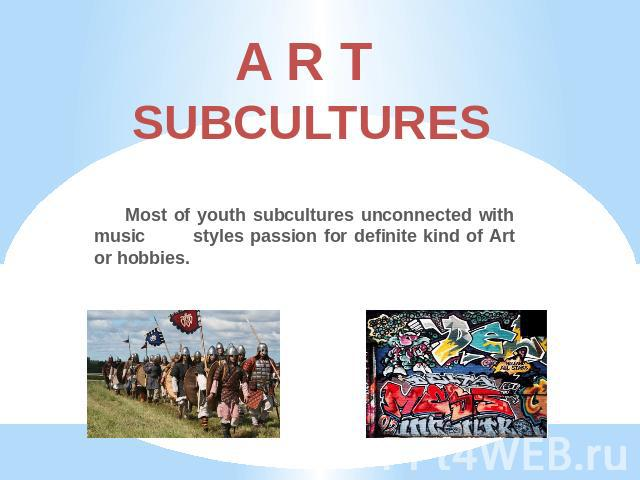 A R T SUBCULTURES Most of youth subcultures unconnected with music styles passion for definite kind of Art or hobbies.