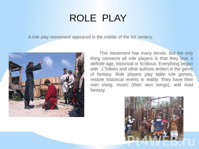 ROLE PLAY A role play movement appeared in the middle of the XX century. This movement has many trends. But the only thing connects all role players is that they love a definite age, historical or fictitious. Everything began with J.Tolkien and othe…